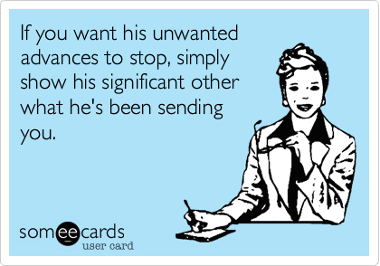 If you want his unwanted advances to stop, simply show his significant other what he's been sending you.
