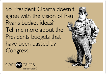 So President Obama doesn't agree with the vision of Paul Ryans budget ideas? Tell me more about the Presidents budgets that have been passed by Congress.