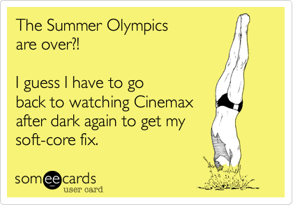 The Summer Olympics  are over?!     I guess I have to go back to watching Cinemax after dark again to get my soft-core fix.