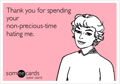 Thank you for spending your non-precious-time hating me.