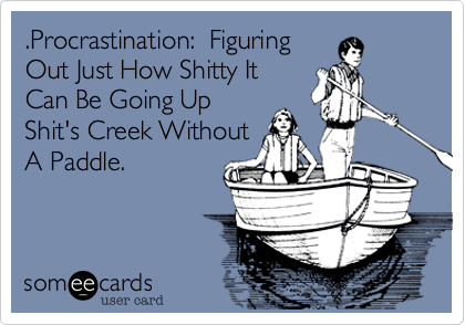 .Procrastination:  Figuring Out Just How Shitty It Can Be Going Up Shit's Creek Without A Paddle.