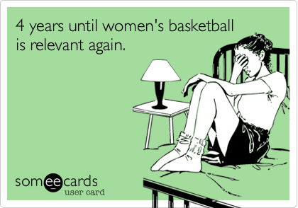 4 years until women's basketball is relevant again.