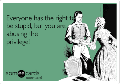 Everyone has the right to be stupid, but you are abusing the privilege!