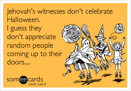 Jehovah's witnesses don't celebrate Halloween.  I guess they don't appreciate random people coming up to their doors.....