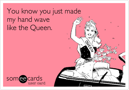 You know you just made  my hand wave  like the Queen.