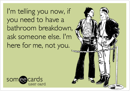 I'm telling you now, if you need to have a bathroom breakdown, ask someone else. I'm here for me, not you.