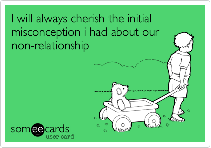 I will always cherish the initial misconception i had about our non-relationship