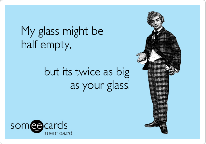 My glass might be    half empty,            but its twice as big                   as your glass!