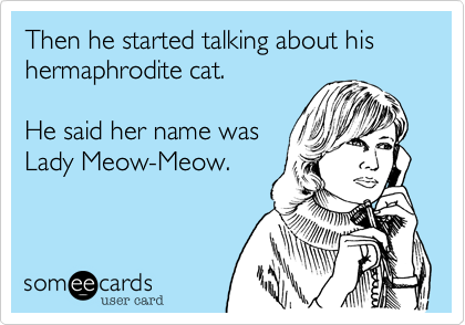 Then he started talking about his hermaphrodite cat.   He said her name was  Lady Meow-Meow.