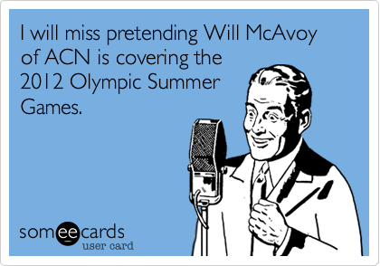 I will miss pretending Will McAvoy of ACN is covering the 2012 Olympic Summer Games.