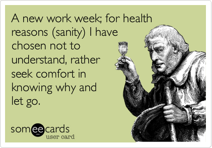 A new work week; for health reasons %28sanity%29 I have chosen not to  understand, rather seek comfort in  knowing why and let go.
