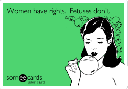 Women have rights.  Fetuses don't.