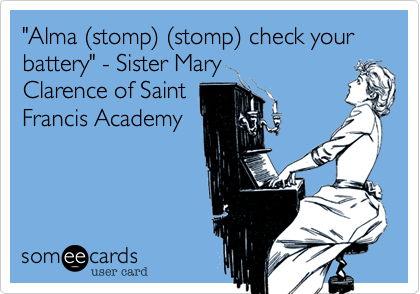 """Alma %28stomp%29 %28stomp%29 check your battery"" - Sister Mary  Clarence of Saint Francis Academy"