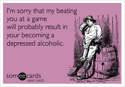 I'm sorry that my beating you at a game will probably result in your becoming a depressed alcoholic.