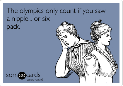 The olympics only count if you saw a nipple... or six pack.