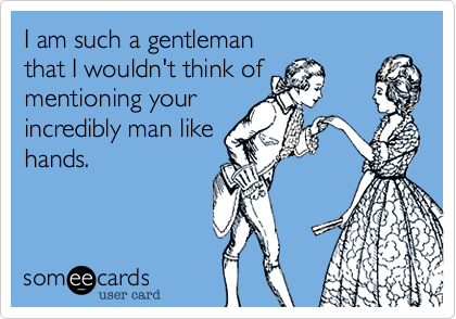 I am such a gentleman  that I wouldn't think of mentioning your incredibly man like hands.
