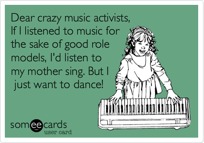 Dear crazy music activists,  If I listened to music for the sake of good role models, I'd listen to my mother sing. But I  just want to dance!
