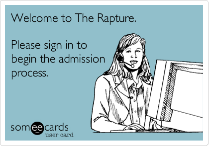 Welcome to The Rapture.   Please sign in to begin the admission process.