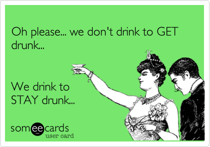 Oh please... we don't drink to GET drunk...     We drink to  STAY drunk...
