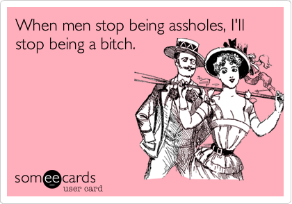 When men stop being assholes, I'll stop being a bitch.