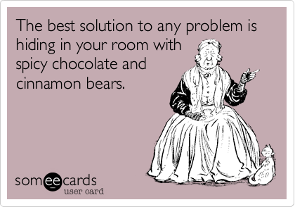 The best solution to any problem is hiding in your room with spicy chocolate and cinnamon bears.