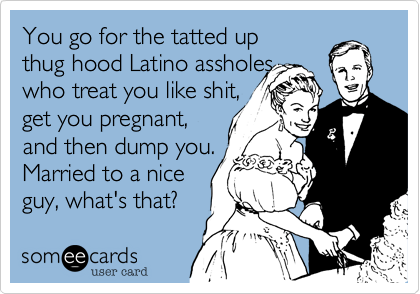 You go for the tatted up thug hood Latino assholes who treat you like shit, get you pregnant, and then dump you. Married to a nice  guy, what's that?