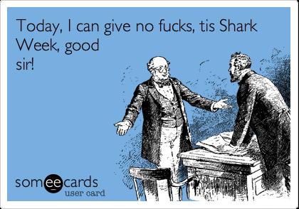 Today, I can give no fucks, tis Shark Week, good sir!