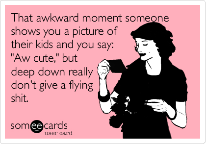 "That awkward moment someone shows you a picture of their kids and you say: ""Aw cute,"" but deep down really don't give a flying shit."