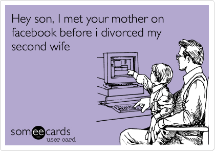 Hey son, I met your mother on facebook before i divorced my second wife