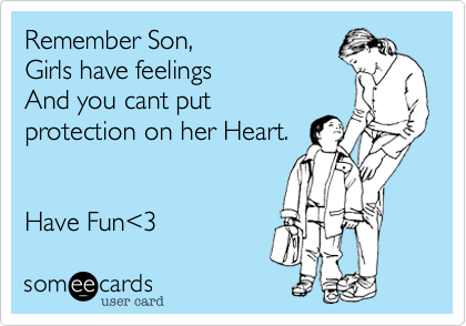 Remember Son, Girls have feelings And you cant put protection on her Heart.   Have Fun%3C3