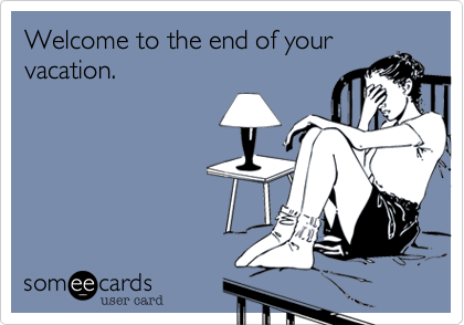 Welcome to the end of your  vacation.