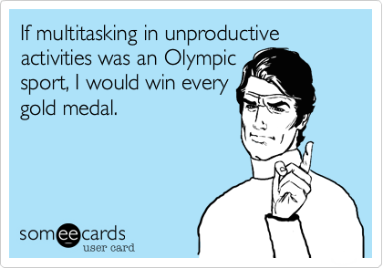 If multitasking in unproductive activities was an Olympic sport, I would win every gold medal.
