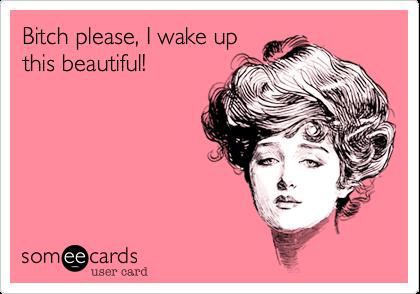 Bitch please, I wake up this beautiful!
