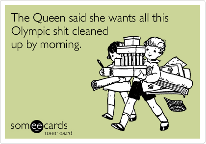 The Queen said she wants all this Olympic shit cleaned up by morning.