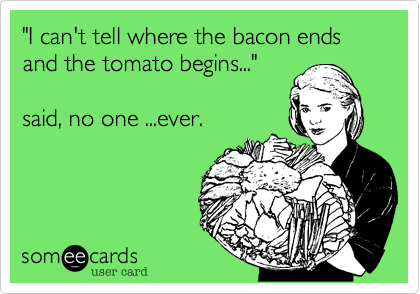 """""""I can't tell where the bacon ends and the tomato begins...""""  said, no one ...ever."""