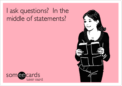 I ask questions?  In the middle of statements?