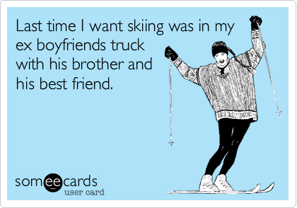 Last time I want skiing was in my ex boyfriends truck with his brother and his best friend.