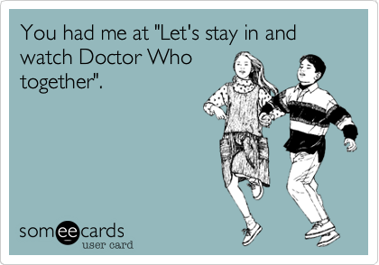 "You had me at ""Let's stay in and watch Doctor Who together""."