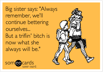 "Big sister says: ""Always remember, we'll continue bettering ourselves... But a triflin' bitch is now what she always will be."""