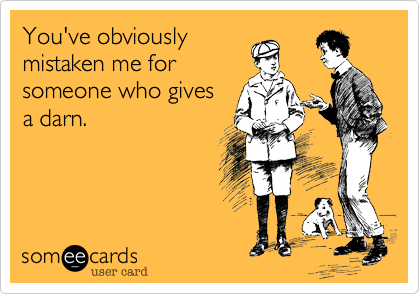 You've obviously mistaken me for someone who gives a darn.