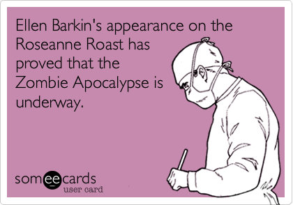 Ellen Barkin's appearance on the Roseanne Roast has proved that the Zombie Apocalypse is underway.