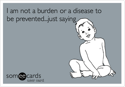 I am not a burden or a disease to be prevented...just saying