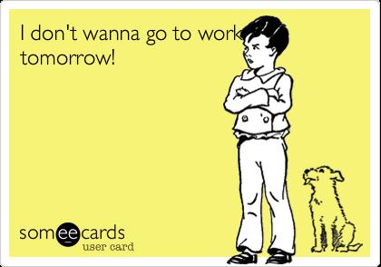 I don't wanna go to work tomorrow!
