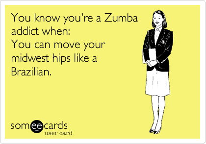 You know you're a Zumba addict when:  You can move your midwest hips like a Brazilian.