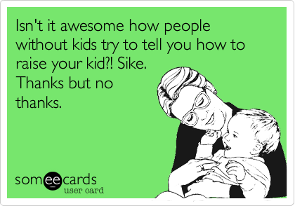 Isn't it awesome how people without kids try to tell you how to raise your kid?! Sike. Thanks but no thanks.