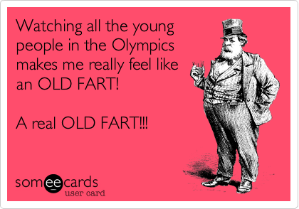 Watching all the young people in the Olympics makes me really feel like an OLD FART!  A real OLD FART!!!