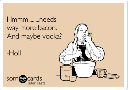 Hmmm.........needs  way more bacon. And maybe vodka?  -Holl