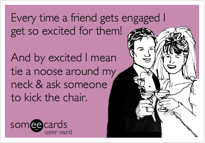 Every time a friend gets engaged I get so excited for them!  And by excited I mean tie a noose around my neck & ask someone to kick the chair.