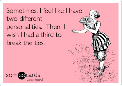 Sometimes, I feel like I have two different personalities.  Then, I wish I had a third to break the ties.