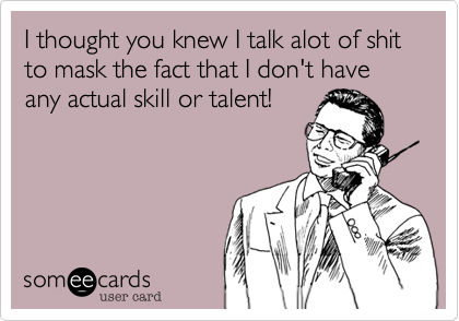 I thought you knew I talk alot of shit to mask the fact that I don't have any actual skill or talent!